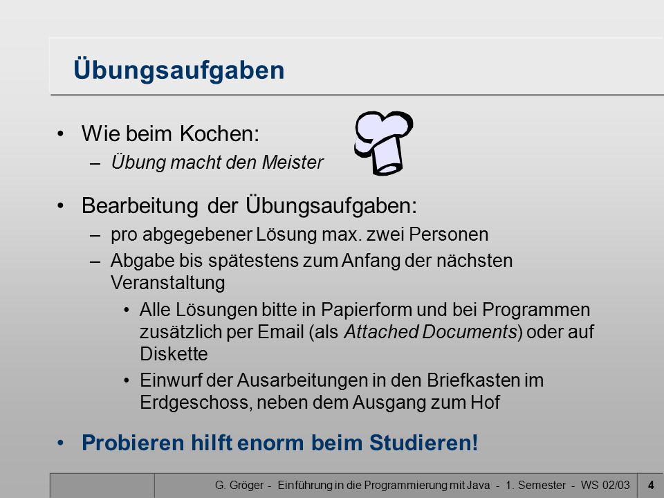 G. Gröger - Einführung in die Programmierung mit Java - 1. Semester - WS 02/034 Übungsaufgaben Wie beim Kochen: –Übung macht den Meister Bearbeitung d
