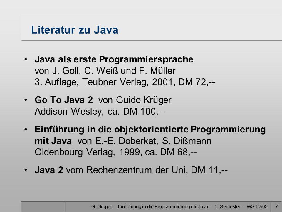 G. Gröger - Einführung in die Programmierung mit Java - 1. Semester - WS 02/037 Literatur zu Java Java als erste Programmiersprache von J. Goll, C. We