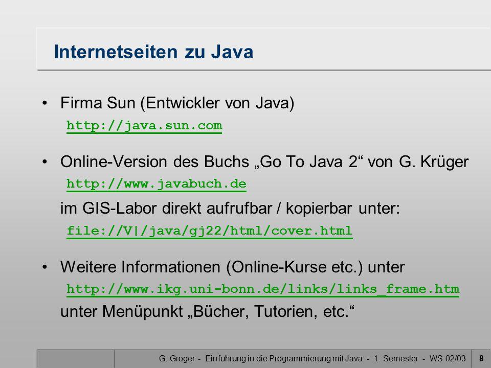 G. Gröger - Einführung in die Programmierung mit Java - 1. Semester - WS 02/038 Internetseiten zu Java Firma Sun (Entwickler von Java) http://java.sun