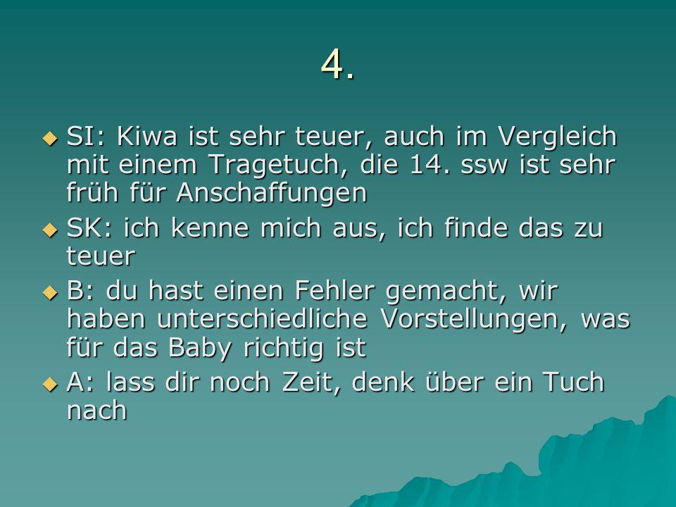 4.  SI: Kiwa ist sehr teuer, auch im Vergleich mit einem Tragetuch, die 14. ssw ist sehr früh für Anschaffungen  SK: ich kenne mich aus, ich finde d