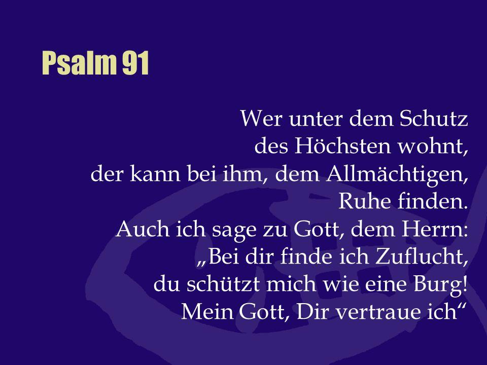 """Psalm 91 Wer unter dem Schutz des Höchsten wohnt, der kann bei ihm, dem Allmächtigen, Ruhe finden. Auch ich sage zu Gott, dem Herrn: """"Bei dir finde ic"""