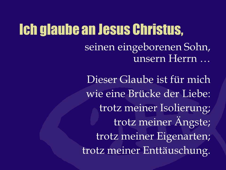 Ich glaube an Jesus Christus, seinen eingeborenen Sohn, unsern Herrn … Dieser Glaube ist für mich wie eine Brücke der Liebe: trotz meiner Isolierung;