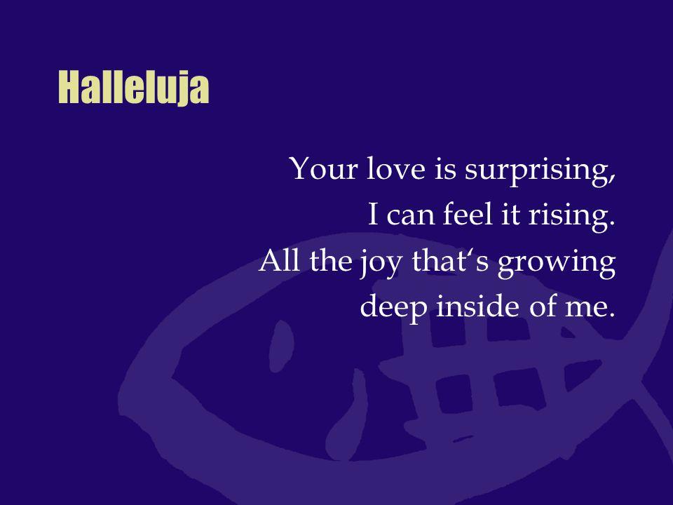 Halleluja Halleluja, Halleluja, Halleluja, Your love makes me sing.