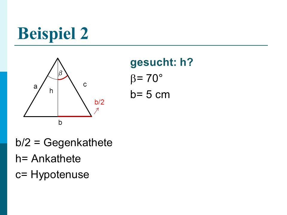 Beispiel 2 gesucht: h?  = 70° b= 5 cm b/2 = Gegenkathete h= Ankathete c= Hypotenuse b a c h b/2 