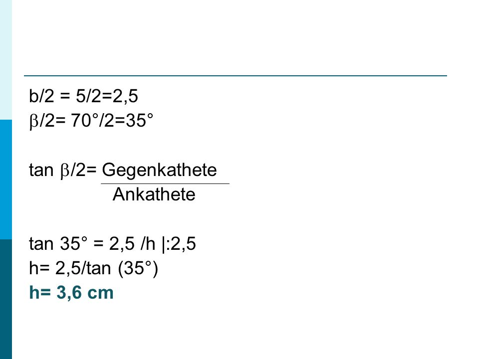 b/2 = 5/2=2,5  /2= 70°/2=35° tan  /2= Gegenkathete Ankathete tan 35° = 2,5 /h  :2,5 h= 2,5/tan (35°) h= 3,6 cm