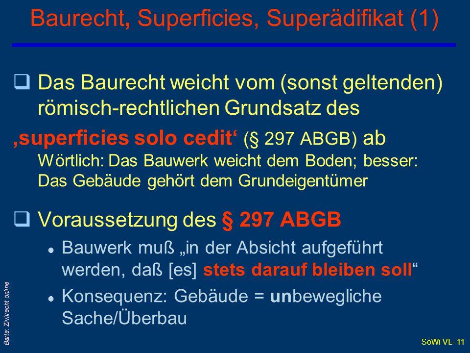"""SoWi VL- 11 Barta: Zivilrecht online Baurecht, Superficies, Superädifikat (1) qDas Baurecht weicht vom (sonst geltenden) römisch-rechtlichen Grundsatz des 'superficies solo cedit' (§ 297 ABGB) ab Wörtlich: Das Bauwerk weicht dem Boden; besser: Das Gebäude gehört dem Grundeigentümer qVoraussetzung des § 297 ABGB l Bauwerk muß """"in der Absicht aufgeführt werden, daß [es] stets darauf bleiben soll l Konsequenz: Gebäude = unbewegliche Sache/Überbau"""