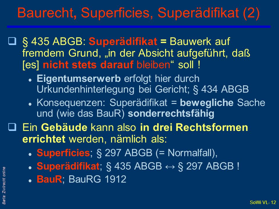 """SoWi VL- 12 Barta: Zivilrecht online Baurecht, Superficies, Superädifikat (2) q§ 435 ABGB: Superädifikat = Bauwerk auf fremdem Grund, """"in der Absicht aufgeführt, daß [es] nicht stets darauf bleiben soll ."""