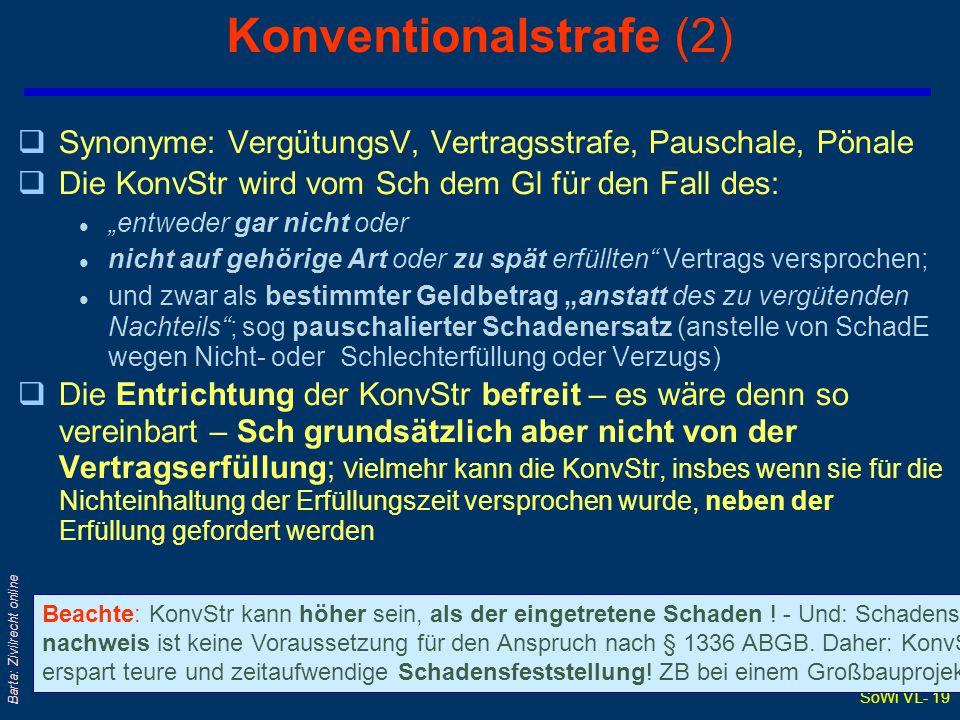 """SoWi VL- 19 Barta: Zivilrecht online Konventionalstrafe (2) qSynonyme: VergütungsV, Vertragsstrafe, Pauschale, Pönale qDie KonvStr wird vom Sch dem Gl für den Fall des: l """"entweder gar nicht oder l nicht auf gehörige Art oder zu spät erfüllten Vertrags versprochen; l und zwar als bestimmter Geldbetrag """"anstatt des zu vergütenden Nachteils ; sog pauschalierter Schadenersatz (anstelle von SchadE wegen Nicht- oder Schlechterfüllung oder Verzugs) qDie Entrichtung der KonvStr befreit – es wäre denn so vereinbart – Sch grundsätzlich aber nicht von der Vertragserfüllung; v ielmehr kann die KonvStr, insbes wenn sie für die Nichteinhaltung der Erfüllungszeit versprochen wurde, neben der Erfüllung gefordert werden Beachte: KonvStr kann höher sein, als der eingetretene Schaden ."""