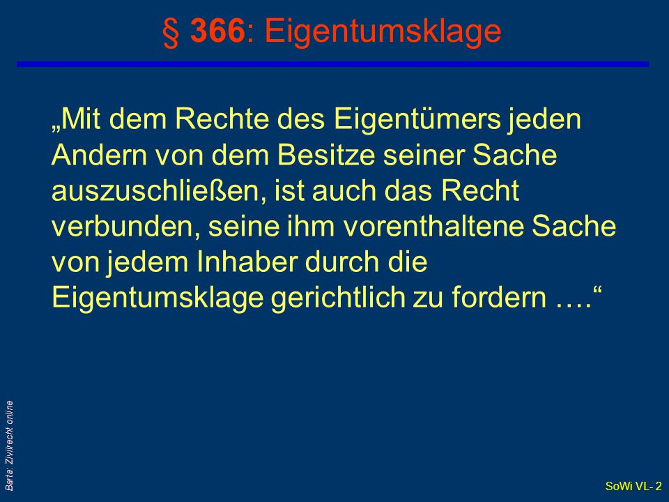 """SoWi VL- 2 Barta: Zivilrecht online § 366: Eigentumsklage """"Mit dem Rechte des Eigentümers jeden Andern von dem Besitze seiner Sache auszuschließen, ist auch das Recht verbunden, seine ihm vorenthaltene Sache von jedem Inhaber durch die Eigentumsklage gerichtlich zu fordern …."""