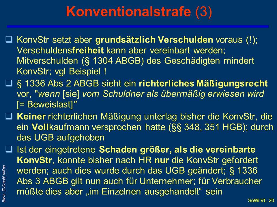 SoWi VL- 20 Barta: Zivilrecht online Konventionalstrafe (3) qKonvStr setzt aber grundsätzlich Verschulden voraus (!); Verschuldensfreiheit kann aber vereinbart werden; Mitverschulden (§ 1304 ABGB) des Geschädigten mindert KonvStr; vgl Beispiel .