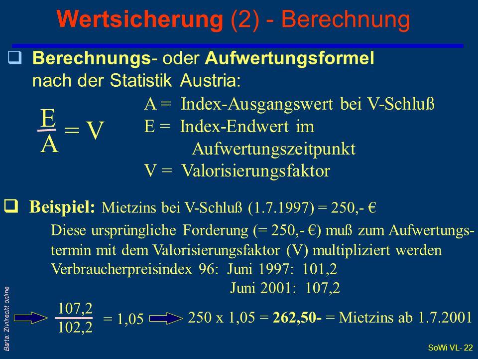 SoWi VL- 22 Barta: Zivilrecht online Wertsicherung (2) - Berechnung qBerechnungs- oder Aufwertungsformel nach der Statistik Austria: EAEA = V A = Index-Ausgangswert bei V-Schluß E = Index-Endwert im Aufwertungszeitpunkt V = Valorisierungsfaktor  Beispiel: Mietzins bei V-Schluß (1.7.1997) = 250,- € Diese ursprüngliche Forderung (= 250,- €) muß zum Aufwertungs- termin mit dem Valorisierungsfaktor (V) multipliziert werden Verbraucherpreisindex 96: Juni 1997: 101,2 Juni 2001: 107,2 107,2 102,2 = 1,05 250 x 1,05 = 262,50- = Mietzins ab 1.7.2001