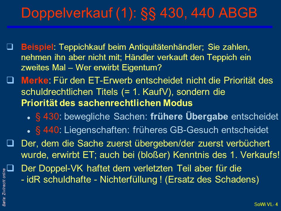 SoWi VL- 4 Barta: Zivilrecht online Doppelverkauf (1): §§ 430, 440 ABGB qBeispiel: Teppichkauf beim Antiquitätenhändler; Sie zahlen, nehmen ihn aber nicht mit; Händler verkauft den Teppich ein zweites Mal – Wer erwirbt Eigentum.