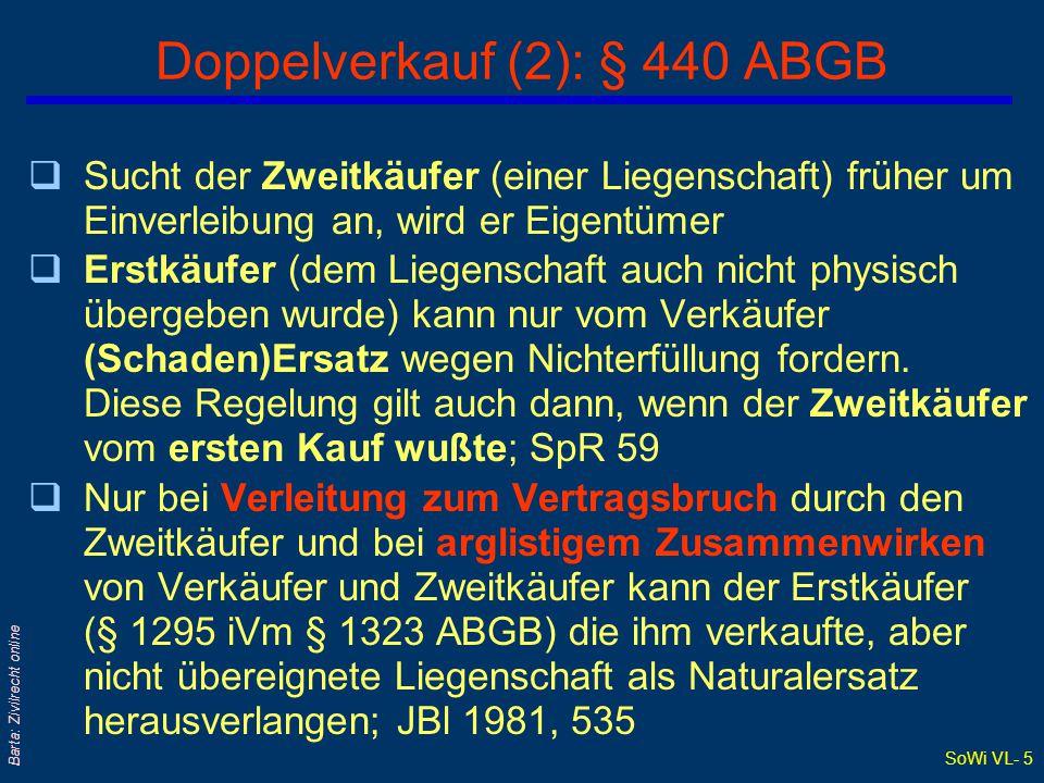 SoWi VL- 5 Barta: Zivilrecht online Doppelverkauf (2): § 440 ABGB qSucht der Zweitkäufer (einer Liegenschaft) früher um Einverleibung an, wird er Eigentümer qErstkäufer (dem Liegenschaft auch nicht physisch übergeben wurde) kann nur vom Verkäufer (Schaden)Ersatz wegen Nichterfüllung fordern.
