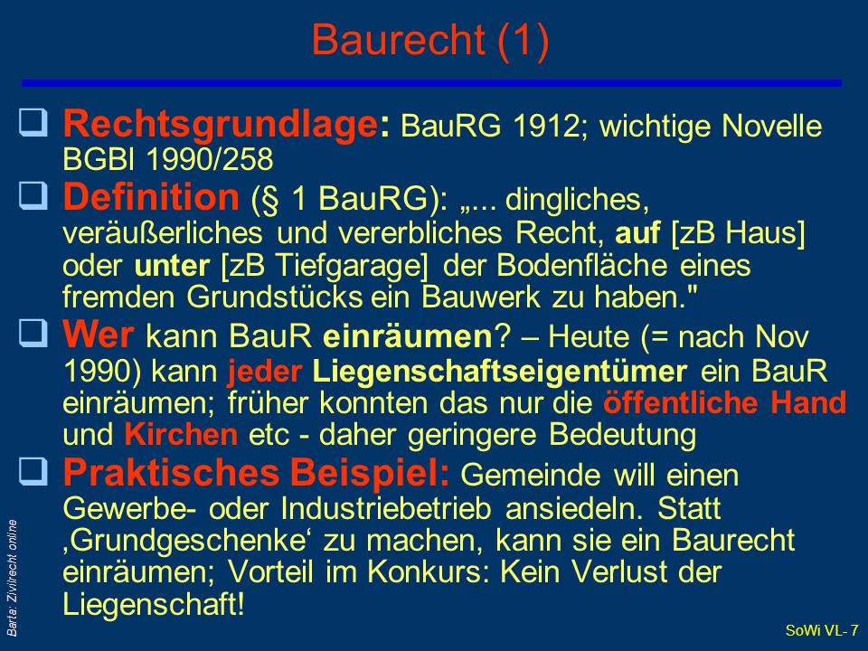 "SoWi VL- 7 Barta: Zivilrecht online Baurecht (1) qRechtsgrundlage: BauRG 1912; wichtige Novelle BGBl 1990/258 qDefinition (§ 1 BauRG): ""..."