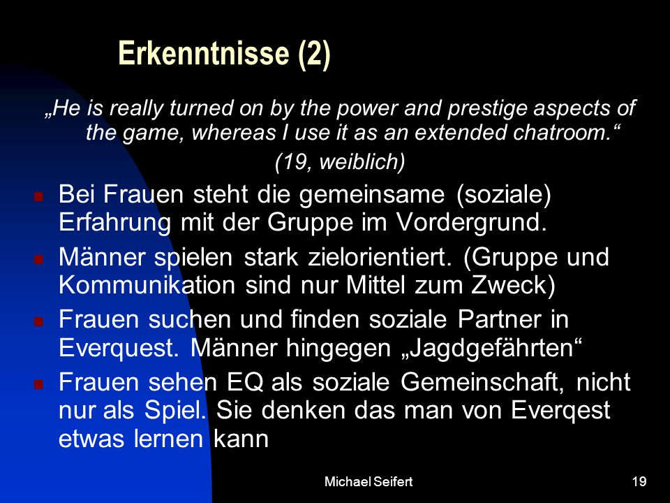 "Michael Seifert19 Erkenntnisse (2) ""He is really turned on by the power and prestige aspects of the game, whereas I use it as an extended chatroom. (19, weiblich) Bei Frauen steht die gemeinsame (soziale) Erfahrung mit der Gruppe im Vordergrund."