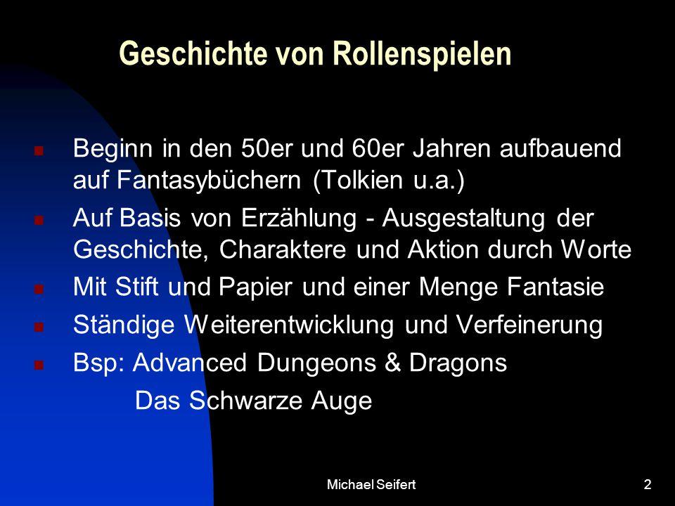 Michael Seifert2 Geschichte von Rollenspielen Beginn in den 50er und 60er Jahren aufbauend auf Fantasybüchern (Tolkien u.a.) Auf Basis von Erzählung - Ausgestaltung der Geschichte, Charaktere und Aktion durch Worte Mit Stift und Papier und einer Menge Fantasie Ständige Weiterentwicklung und Verfeinerung Bsp: Advanced Dungeons & Dragons Das Schwarze Auge