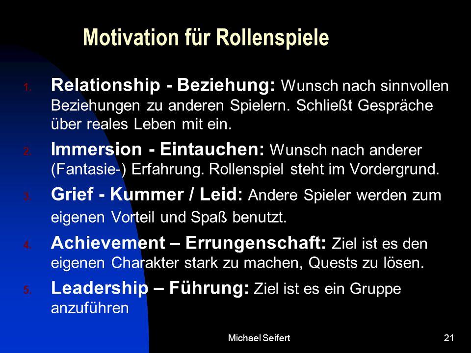 Michael Seifert21 Motivation für Rollenspiele 1. Relationship - Beziehung: Wunsch nach sinnvollen Beziehungen zu anderen Spielern. Schließt Gespräche