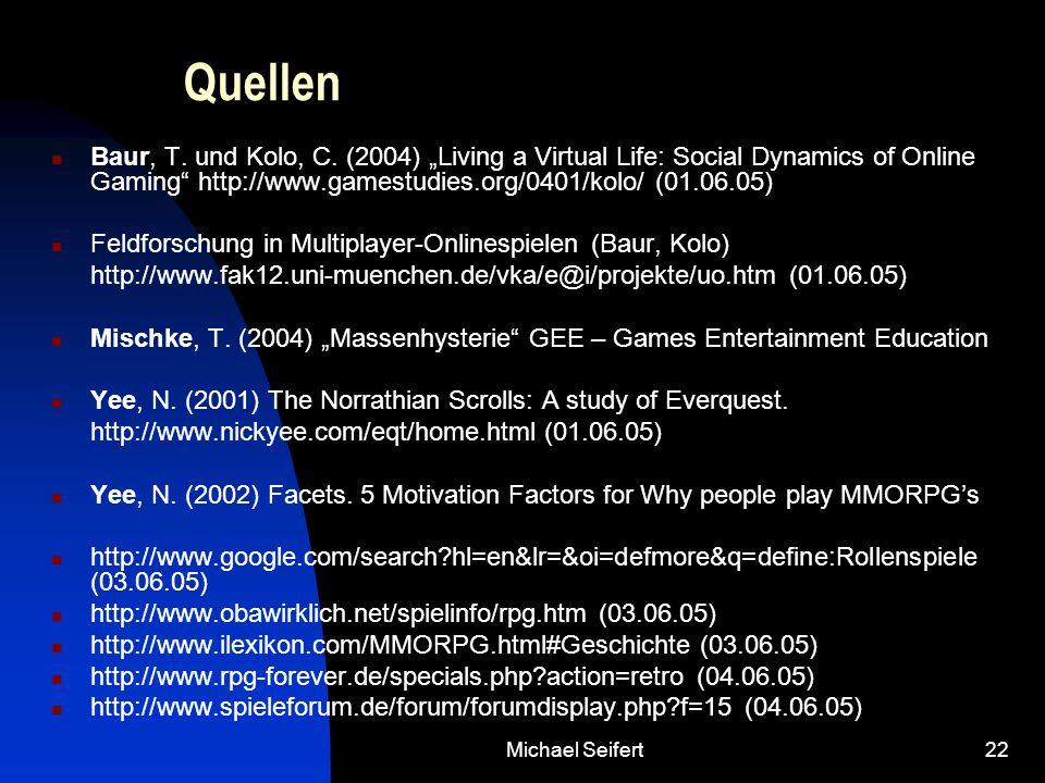 "Michael Seifert22 Quellen Baur, T. und Kolo, C. (2004) ""Living a Virtual Life: Social Dynamics of Online Gaming"" http://www.gamestudies.org/0401/kolo/"