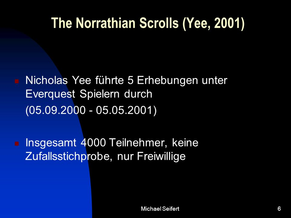 6 The Norrathian Scrolls (Yee, 2001) Nicholas Yee führte 5 Erhebungen unter Everquest Spielern durch (05.09.2000 - 05.05.2001) Insgesamt 4000 Teilnehmer, keine Zufallsstichprobe, nur Freiwillige