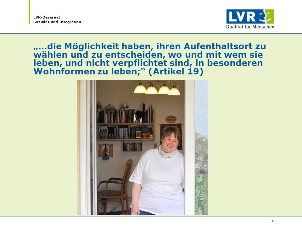 """LVR-Dezernat Soziales und Integration 10 """"…die Möglichkeit haben, ihren Aufenthaltsort zu wählen und zu entscheiden, wo und mit wem sie leben, und nicht verpflichtet sind, in besonderen Wohnformen zu leben; (Artikel 19)"""