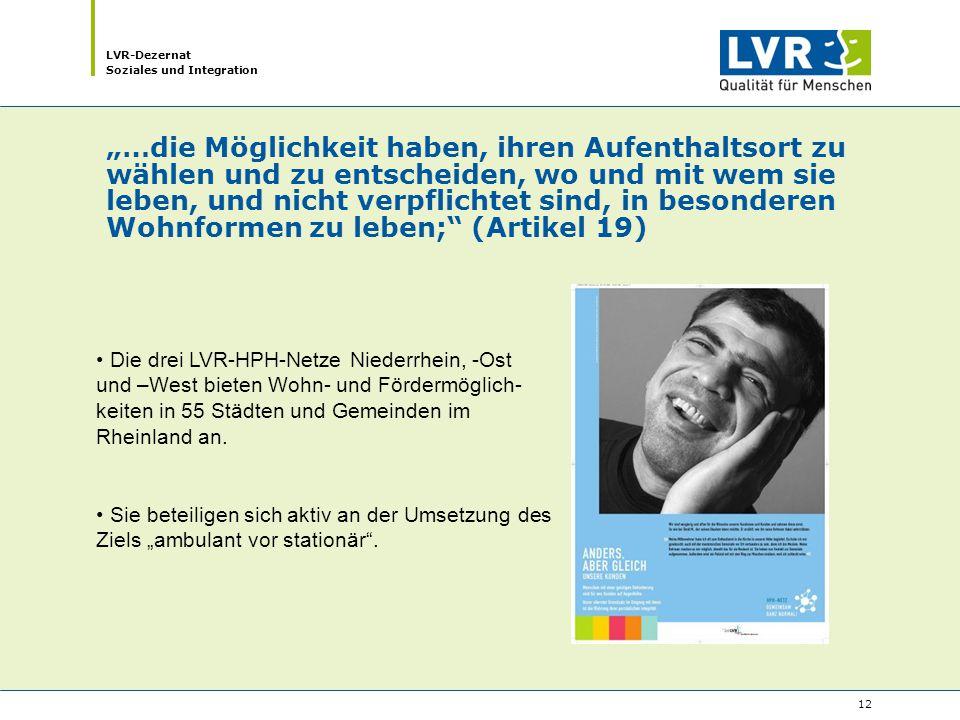 """LVR-Dezernat Soziales und Integration 12 """"…die Möglichkeit haben, ihren Aufenthaltsort zu wählen und zu entscheiden, wo und mit wem sie leben, und nicht verpflichtet sind, in besonderen Wohnformen zu leben; (Artikel 19) Die drei LVR-HPH-Netze Niederrhein, -Ost und –West bieten Wohn- und Fördermöglich- keiten in 55 Städten und Gemeinden im Rheinland an."""