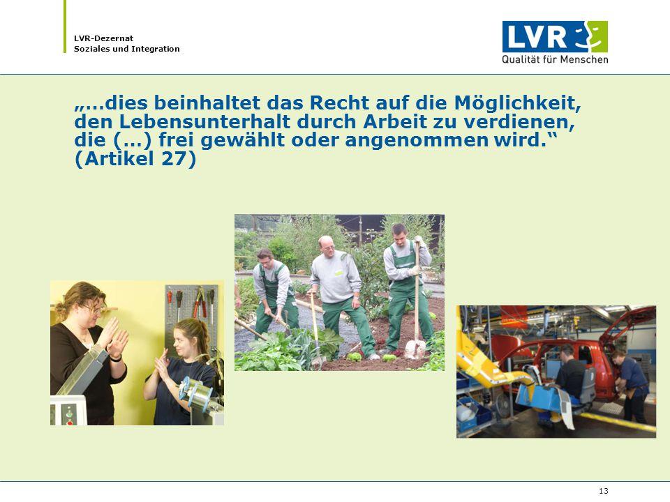 """LVR-Dezernat Soziales und Integration 13 """"…dies beinhaltet das Recht auf die Möglichkeit, den Lebensunterhalt durch Arbeit zu verdienen, die (…) frei gewählt oder angenommen wird. (Artikel 27)"""