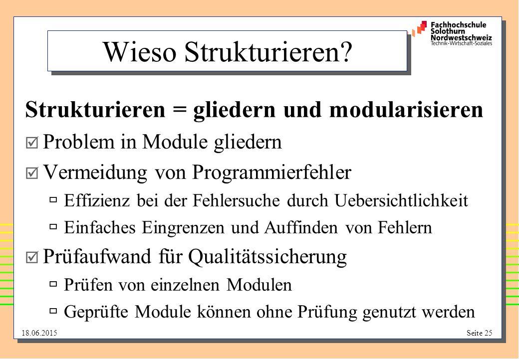 18.06.2015Seite 25 Wieso Strukturieren? Strukturieren = gliedern und modularisieren  Problem in Module gliedern  Vermeidung von Programmierfehler 
