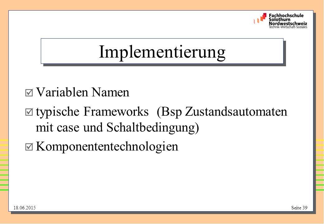 18.06.2015Seite 39 Implementierung  Variablen Namen  typische Frameworks (Bsp Zustandsautomaten mit case und Schaltbedingung)  Komponententechnolog