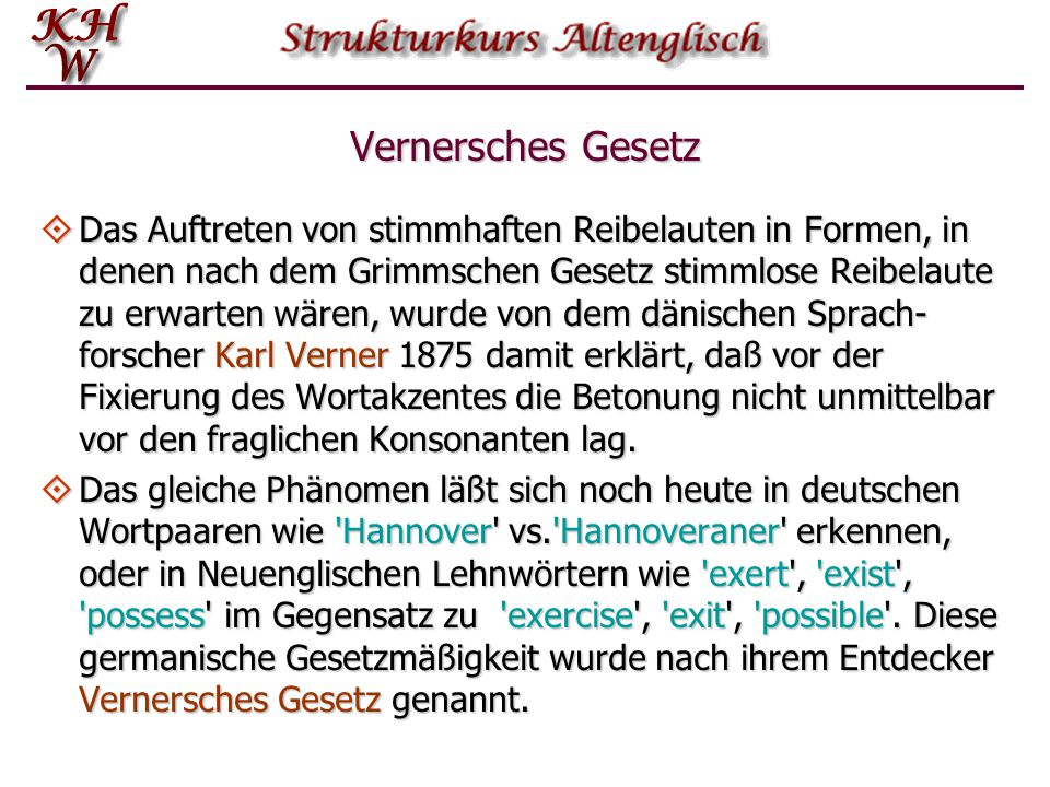 Vernersches Gesetz  Eine weitere charakteristischen Veränderung im Konsonan- tensystem des Germanischen betraf zwar nicht das Lautsystem selbst, wohl aber die Lautstruktur der Wörter.