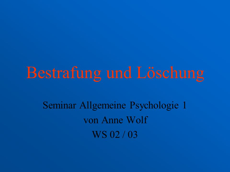 Bestrafung und Löschung Seminar Allgemeine Psychologie 1 von Anne Wolf WS 02 / 03