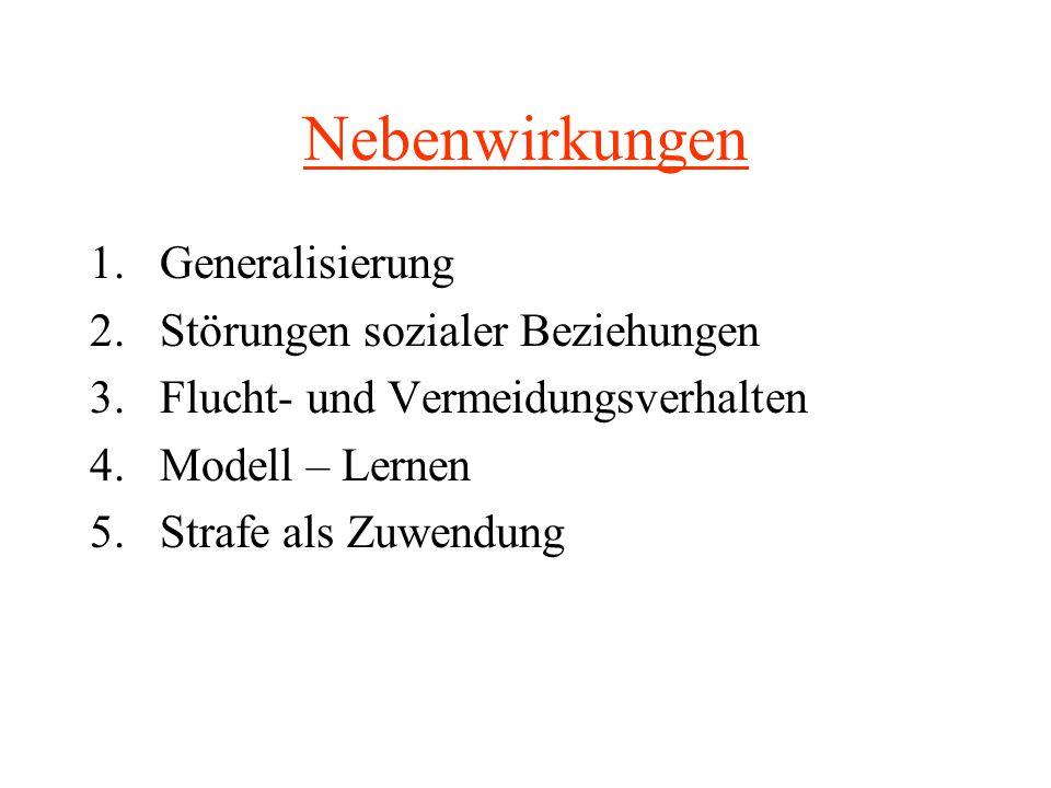 Nebenwirkungen 1.Generalisierung 2.Störungen sozialer Beziehungen 3.Flucht- und Vermeidungsverhalten 4.Modell – Lernen 5.Strafe als Zuwendung