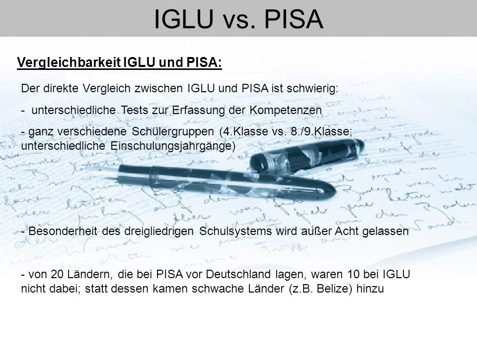 IGLU vs. PISA Der direkte Vergleich zwischen IGLU und PISA ist schwierig: - unterschiedliche Tests zur Erfassung der Kompetenzen - ganz verschiedene S