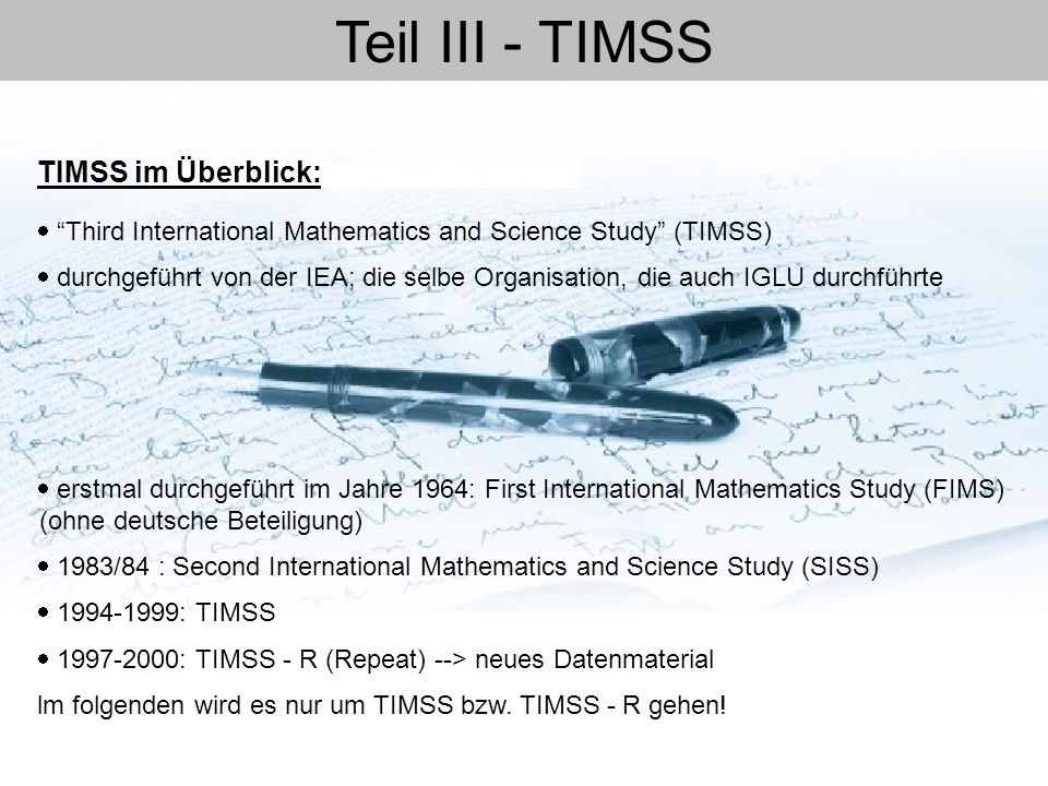 """Teil III - TIMSS  """"Third International Mathematics and Science Study"""" (TIMSS)  durchgeführt von der IEA; die selbe Organisation, die auch IGLU durch"""