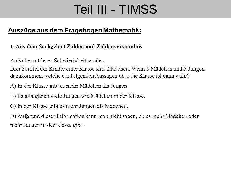 Teil III - TIMSS Auszüge aus dem Fragebogen Mathematik: 1. Aus dem Sachgebiet Zahlen und Zahlenverständnis Aufgabe mittleren Schwierigkeitsgrades: Dre