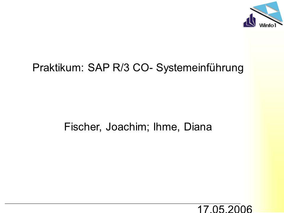 Praktikum: SAP R/3 CO- Systemeinführung Fischer, Joachim; Ihme, Diana 17.05.2006