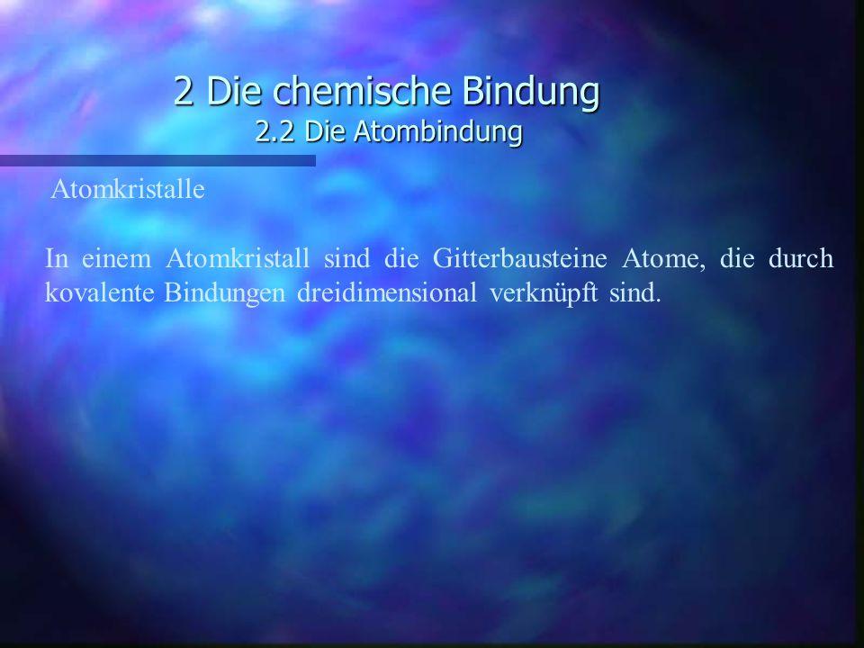 2 Die chemische Bindung 2.2 Die Atombindung Atomkristalle In einem Atomkristall sind die Gitterbausteine Atome, die durch kovalente Bindungen dreidime