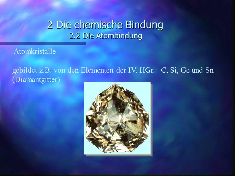 2 Die chemische Bindung 2.2 Die Atombindung Atomkristalle gebildet z.B. von den Elementen der IV. HGr.: C, Si, Ge und Sn (Diamantgitter)
