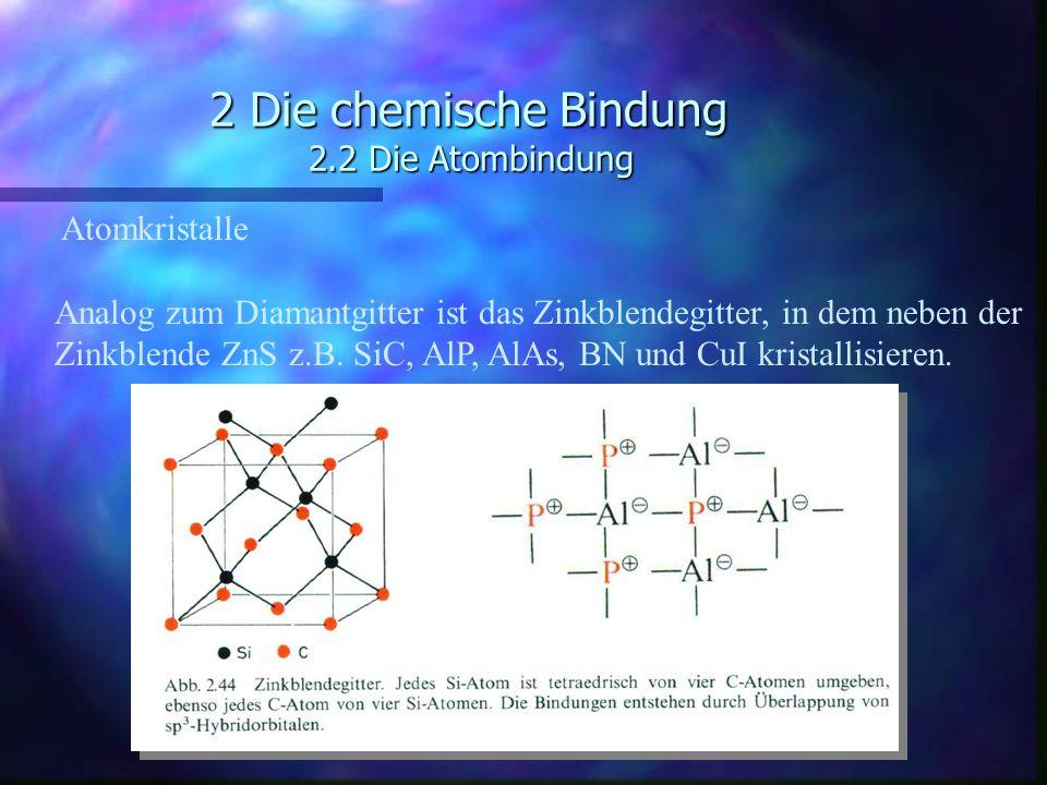 2 Die chemische Bindung 2.2 Die Atombindung Atomkristalle Analog zum Diamantgitter ist das Zinkblendegitter, in dem neben der Zinkblende ZnS z.B. SiC,