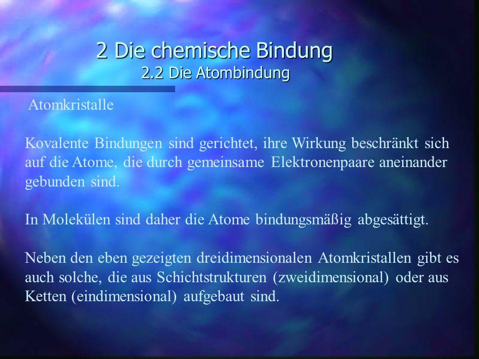 2 Die chemische Bindung 2.2 Die Atombindung Atomkristalle Kovalente Bindungen sind gerichtet, ihre Wirkung beschränkt sich auf die Atome, die durch ge