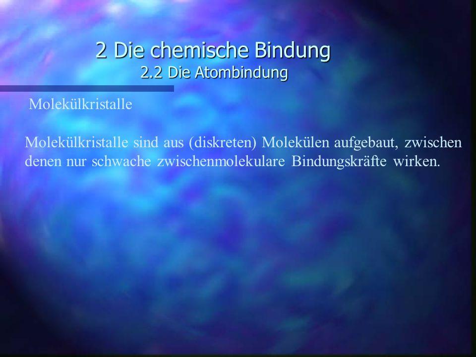 2 Die chemische Bindung 2.2 Die Atombindung Molekülkristalle Molekülkristalle sind aus (diskreten) Molekülen aufgebaut, zwischen denen nur schwache zw