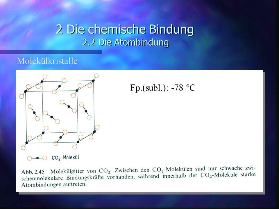 2 Die chemische Bindung 2.2 Die Atombindung Molekülkristalle Fp.(subl.): -78 °C
