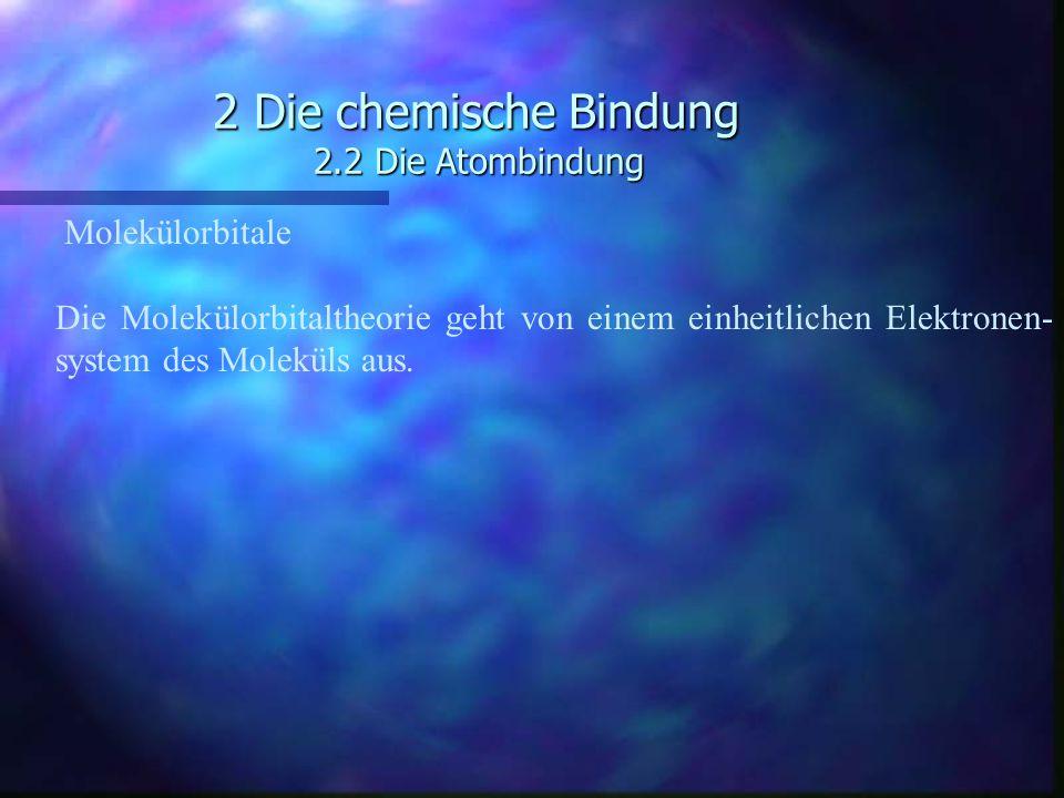 2 Die chemische Bindung 2.2 Die Atombindung Molekülorbitale Die Molekülorbitaltheorie geht von einem einheitlichen Elektronen- system des Moleküls aus