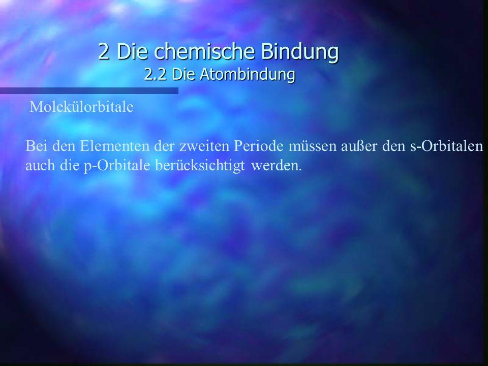2 Die chemische Bindung 2.2 Die Atombindung Molekülorbitale Bei den Elementen der zweiten Periode müssen außer den s-Orbitalen auch die p-Orbitale ber