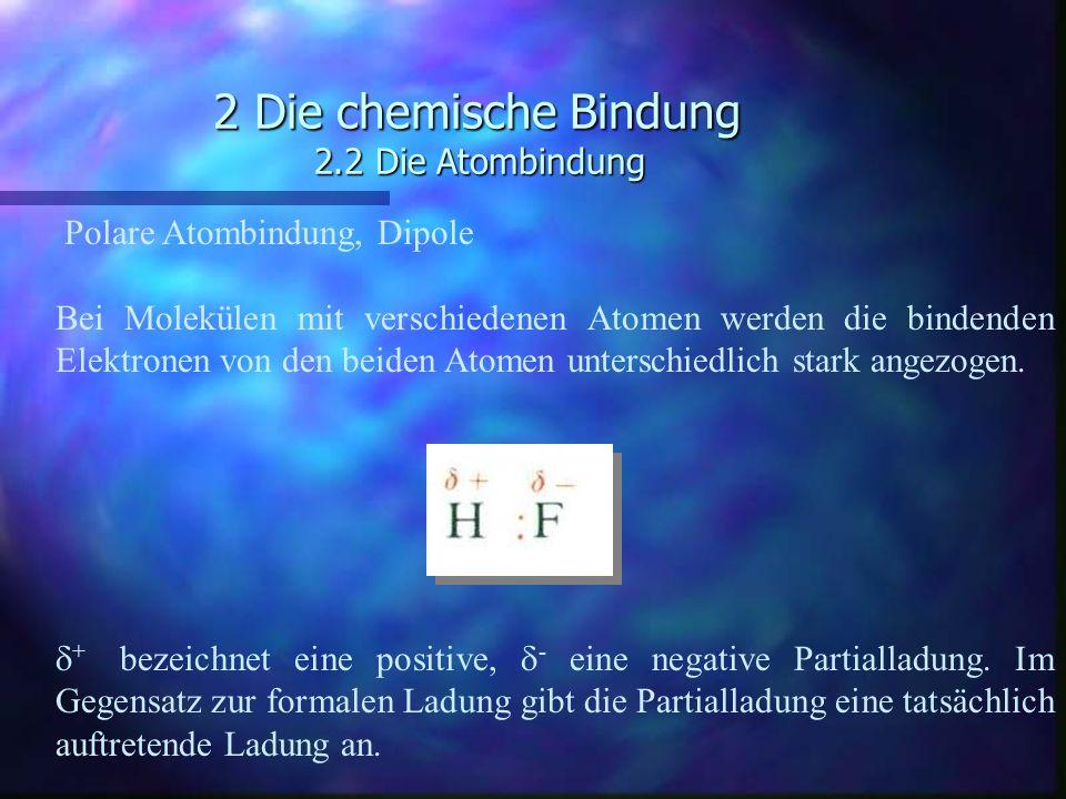 2 Die chemische Bindung 2.2 Die Atombindung Polare Atombindung, Dipole Bei Molekülen mit verschiedenen Atomen werden die bindenden Elektronen von den