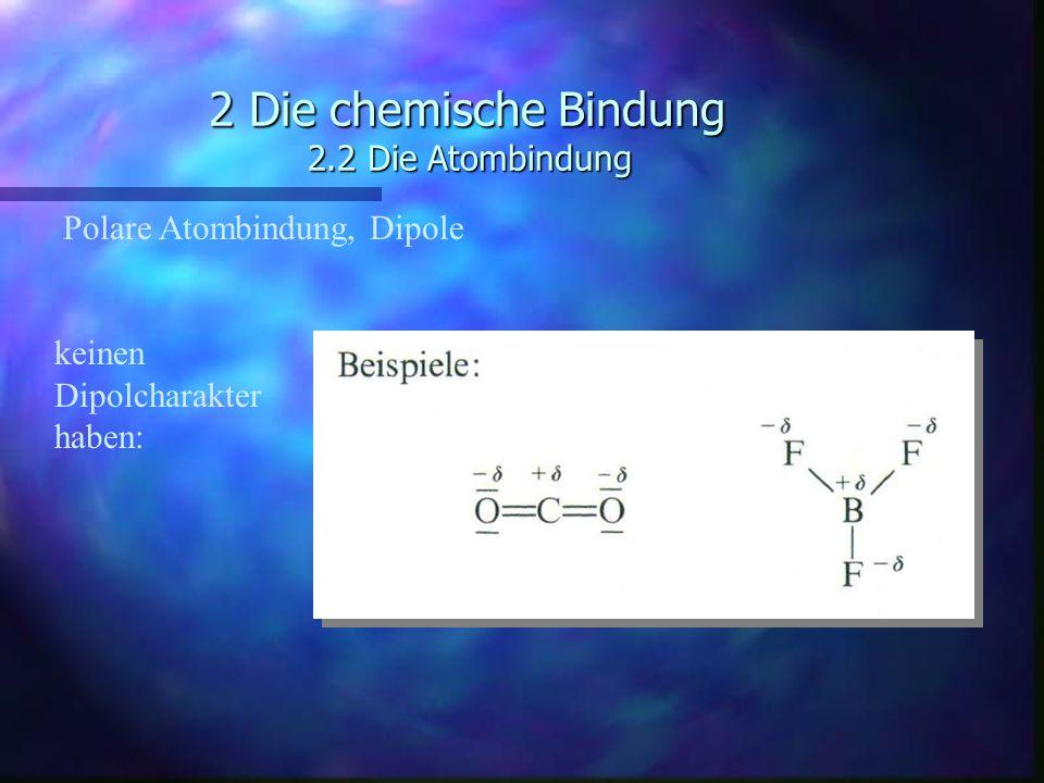 2 Die chemische Bindung 2.2 Die Atombindung Polare Atombindung, Dipole keinen Dipolcharakter haben: