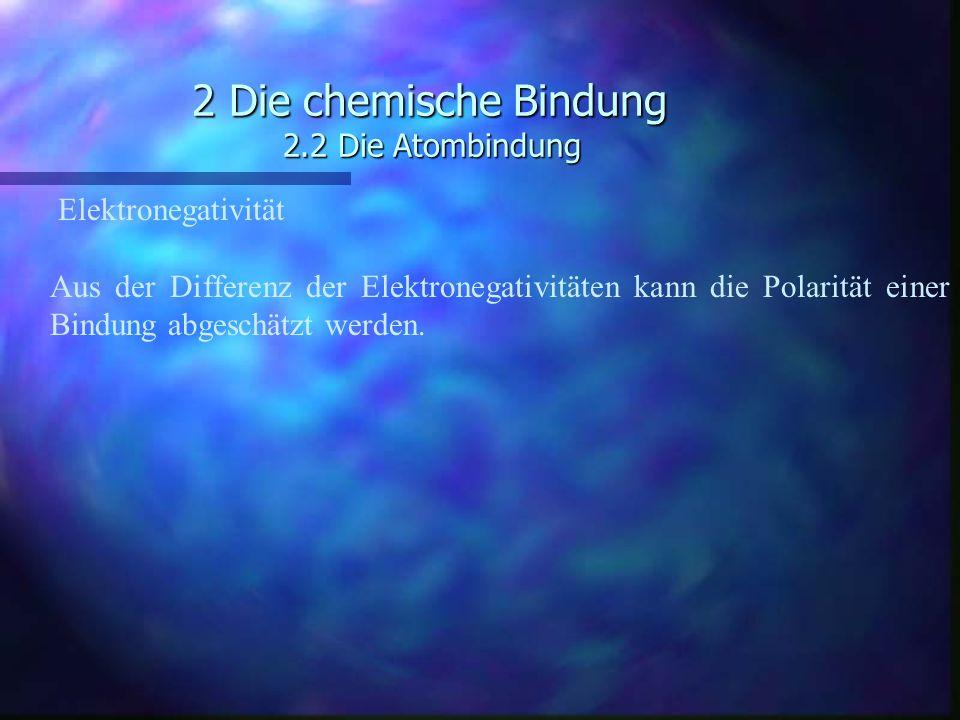2 Die chemische Bindung 2.2 Die Atombindung Elektronegativität Aus der Differenz der Elektronegativitäten kann die Polarität einer Bindung abgeschätzt