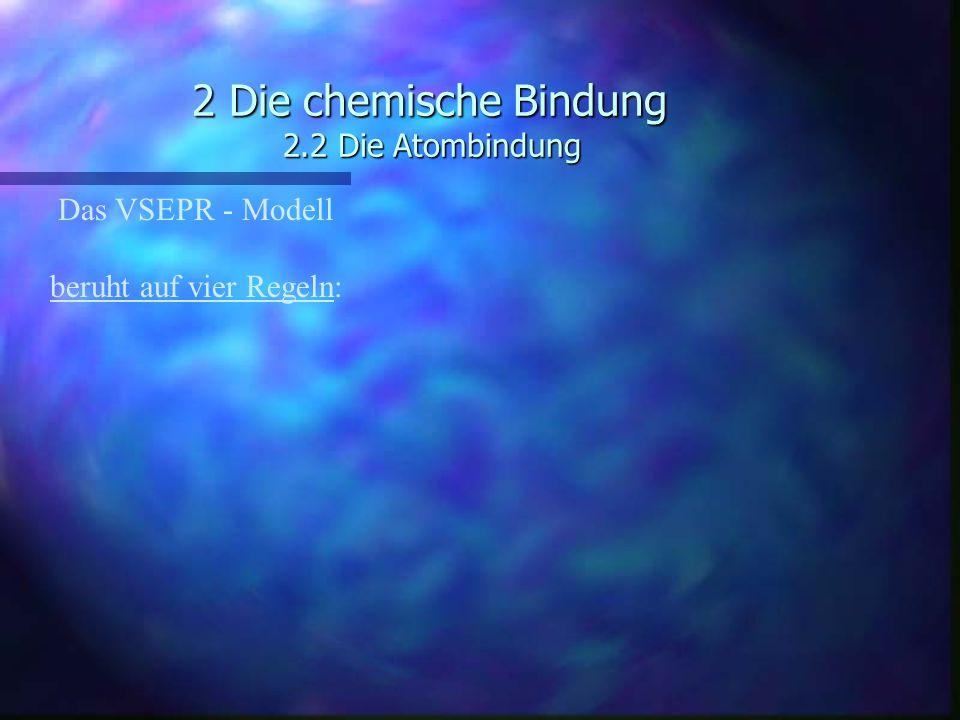 2 Die chemische Bindung 2.2 Die Atombindung Das VSEPR - Modell beruht auf vier Regeln: