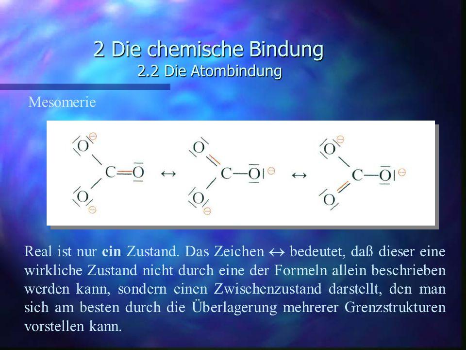 2 Die chemische Bindung 2.2 Die Atombindung Mesomerie Real ist nur ein Zustand. Das Zeichen  bedeutet, daß dieser eine wirkliche Zustand nicht durch