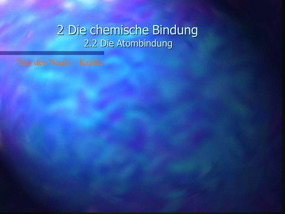 2 Die chemische Bindung 2.2 Die Atombindung Van der Waals - Kräfte