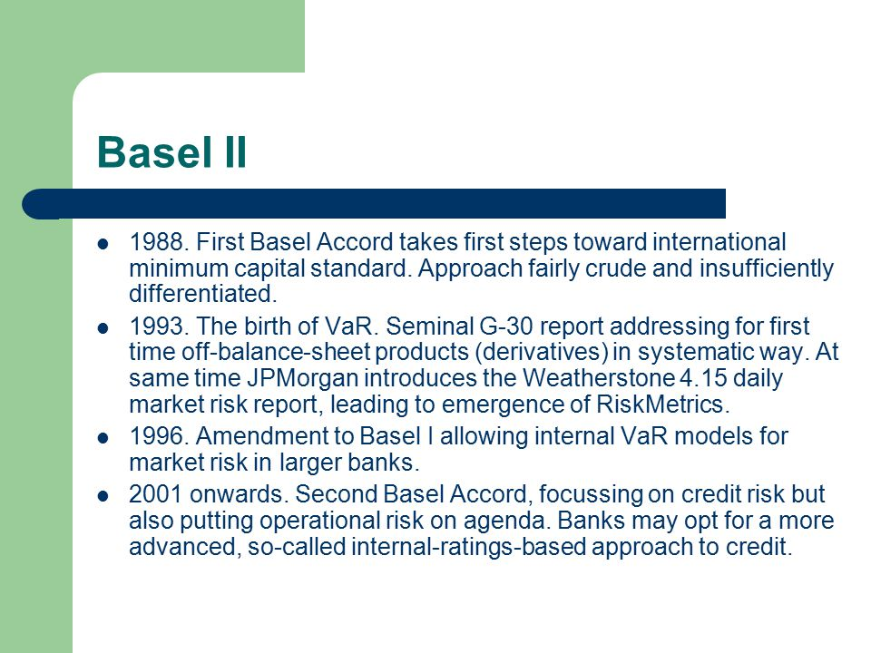 Basel II 1988. First Basel Accord takes first steps toward international minimum capital standard. Approach fairly crude and insufficiently differenti